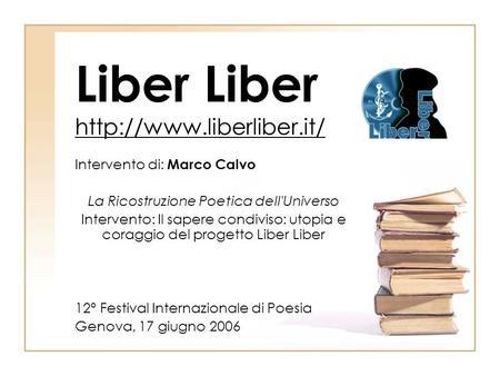Liber Liber  Intervento di: Marco Calvo La Ricostruzione Poetica dell'Universo Intervento: Il sapere condiviso: utopia e coraggio.