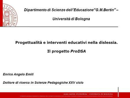 Progettualità e interventi educativi nella dislessia. Il progetto ProDSA Enrico Angelo Emili Dottore di ricerca in Scienze Pedagogiche XXV ciclo Dipartimento.