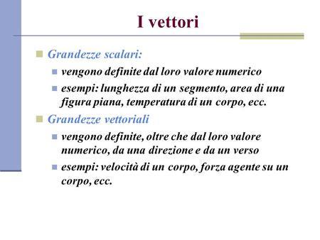 I vettori Grandezze scalari: vengono definite dal loro valore numerico esempi: lunghezza di un segmento, area di una figura piana, temperatura di un corpo,