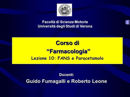 Corso di Farmacologia Farmacologia Lezione 10: FANS e Paracetamolo Facoltà di Scienze Motorie Università degli Studi di Verona Docenti: Guido Fumagalli.