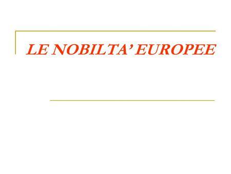 LE NOBILTA EUROPEE. NOBILTA: LA GENESI DI UN CONCETTO Nel mondo greco Aristocratico è: colui che si distingue fra tutti per particolare valore, per leccellenza.