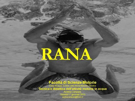 RANA Facoltà di Scienze Motorie Corso di Laurea Scienze delle Attività Motorie e Sportive Tecnica e didattica dellattività motoria in acqua Andrea Campara.