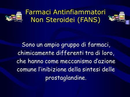 Farmaci Antinfiammatori Non Steroidei (FANS) Sono un ampio gruppo di farmaci, chimicamente differenti tra di loro, che hanno come meccanismo dazione comune.