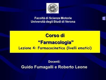 Corso di Farmacologia Farmacologia Lezione 4: Farmacocinetica (livelli ematici) Facoltà di Scienze Motorie Università degli Studi di Verona Docenti: Guido.