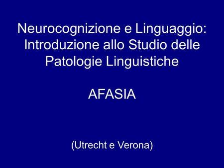 Neurocognizione e Linguaggio: Introduzione allo Studio delle Patologie Linguistiche AFASIA (Utrecht e Verona)