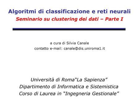 Algoritmi di classificazione e reti neurali Seminario su clustering dei dati – Parte I Università di RomaLa Sapienza Dipartimento di Informatica e Sistemistica.