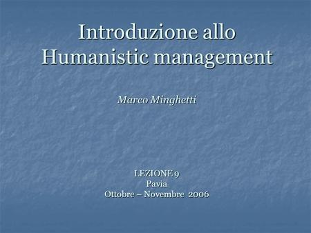 Introduzione allo Humanistic management Marco Minghetti LEZIONE 9 Pavia Ottobre – Novembre 2006.