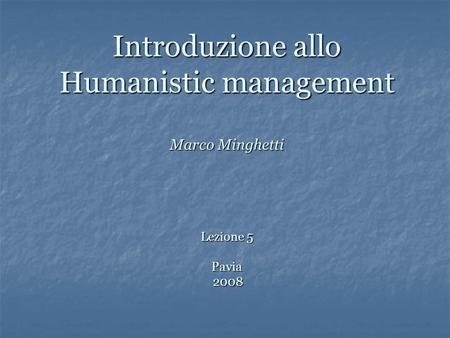 Introduzione allo Humanistic management Marco Minghetti Lezione 5 Pavia 2008.