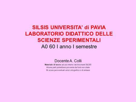SILSIS UNIVERSITA di PAVIA LABORATORIO DIDATTICO DELLE SCIENZE SPERIMENTALI A0 60 I anno I semestre Docente A. Colli Materiale di lavoro ad uso interno.