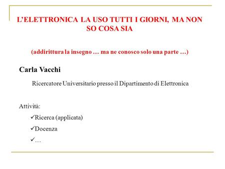 LELETTRONICA LA USO TUTTI I GIORNI, MA NON SO COSA SIA (addirittura la insegno … ma ne conosco solo una parte …) Carla Vacchi Ricercatore Universitario.