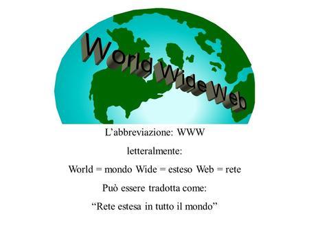 Labbreviazione: WWW letteralmente: World = mondo Wide = esteso Web = rete Può essere tradotta come: Rete estesa in tutto il mondo.