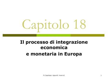 R.Capolupo Appunti macro21 Capitolo 18 Il processo di integrazione economica e monetaria in Europa.