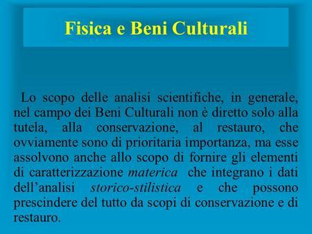 Fisica e Beni Culturali Lo scopo delle analisi scientifiche, in generale, nel campo dei Beni Culturali non è diretto solo alla tutela, alla conservazione,