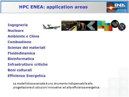 HPC ENEA: application areas Ingegneria Nucleare Ambiente e Clima Combustione Scienze dei materiali Fluidodinamica Bioinformatica Infrastrutture critiche.