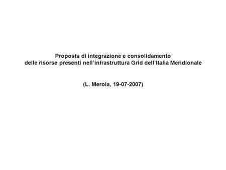 Proposta di integrazione e consolidamento delle risorse presenti nellinfrastruttura Grid dellItalia Meridionale (L. Merola, 19-07-2007)