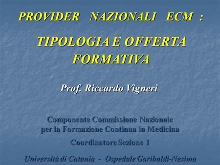 PROVIDER NAZIONALI ECM : TIPOLOGIA E OFFERTA FORMATIVA Prof. Riccardo Vigneri Componente Commissione Nazionale per la Formazione Continua in Medicina Coordinatore.