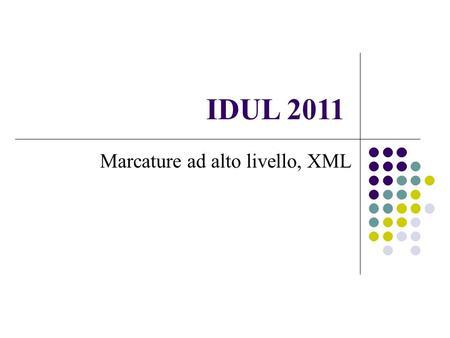IDUL 2011 Marcature ad alto livello, XML. DATA BASE E LINGUAGGI DI MARCATURA Una base di dati organizza dati altamente strutturati ed interconnessi in.