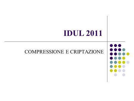 IDUL 2011 COMPRESSIONE E CRIPTAZIONE. Compressione Concetto di compressione Compressione con e senza perdite Esempi Principali programmi e formati in.