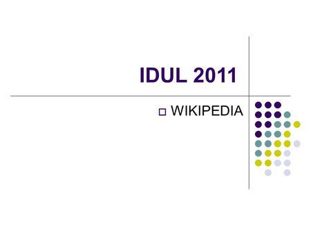 IDUL 2011 WIKIPEDIA. Wikipedia Un'enciclopedia online, multilingue, a contenutolibero, redatta in modo collaborativo da volontari e sostenuta dalla Wikimedia.