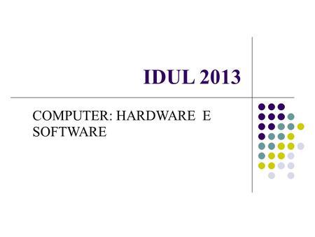IDUL 2013 COMPUTER: HARDWARE E SOFTWARE. Hardware Struttura fisica (architettura) del calcolatore formata da parti meccaniche, elettriche, elettroniche.