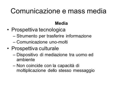 Comunicazione e mass media Media Prospettiva tecnologica –Strumento per trasferire informazione –Comunicazione uno-molti Prospettiva culturale –Dispositivo.