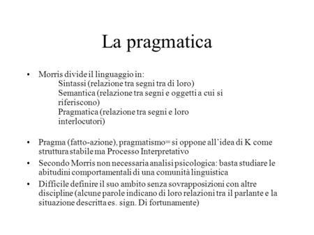 La pragmatica Morris divide il linguaggio in: Sintassi (relazione tra segni tra di loro) Semantica (relazione tra segni e oggetti a cui si riferiscono)