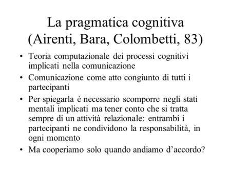 La pragmatica cognitiva (Airenti, Bara, Colombetti, 83) Teoria computazionale dei processi cognitivi implicati nella comunicazione Comunicazione come atto.