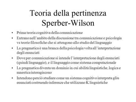 Teoria della pertinenza Sperber-Wilson Prima teoria cognitiva della comunicazione Entrano nellambito della discussione tra comunicazione e psicologia vs.
