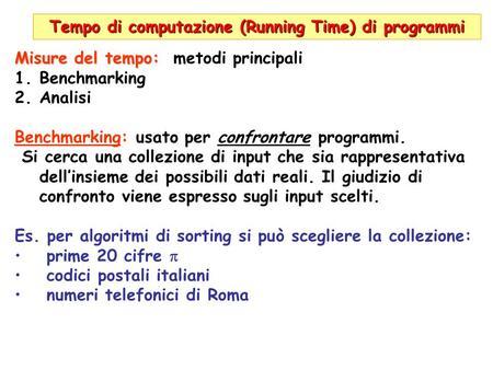 Tempo di computazione (Running Time) di programmi Misure del tempo: Misure del tempo: metodi principali 1.Benchmarking 2.Analisi Benchmarking: usato per.