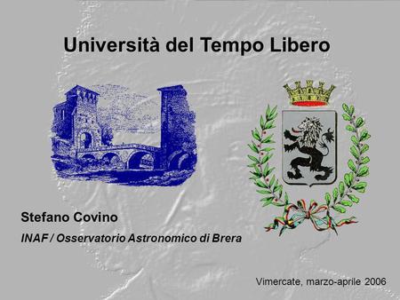 Università del Tempo Libero Stefano Covino INAF / Osservatorio Astronomico di Brera Vimercate, marzo-aprile 2006.