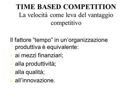 TIME BASED COMPETITION La velocità come leva del vantaggio competitivo Il fattore tempo in unorganizzazione produttiva è equivalente: s ai mezzi finanziari;