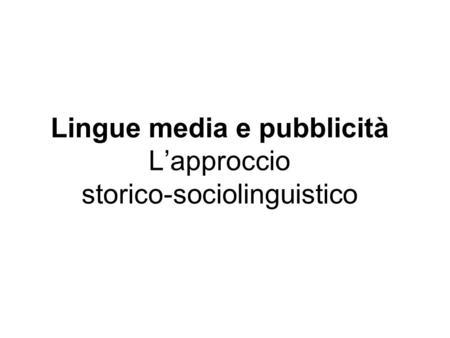 Lingue media e pubblicità Lapproccio storico-sociolinguistico.