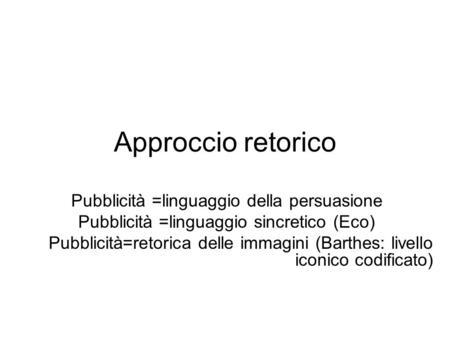 Approccio retorico Pubblicità =linguaggio della persuasione Pubblicità =linguaggio sincretico (Eco) Pubblicità=retorica delle immagini (Barthes: livello.