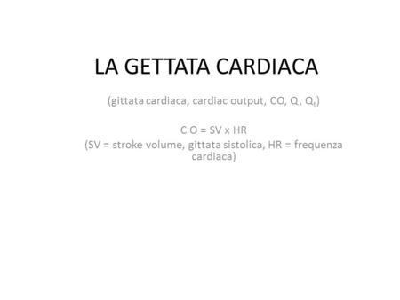 LA GETTATA CARDIACA (gittata cardiaca, cardiac output, CO, Q, Q t ) C O = SV x HR (SV = stroke volume, gittata sistolica, HR = frequenza cardiaca)