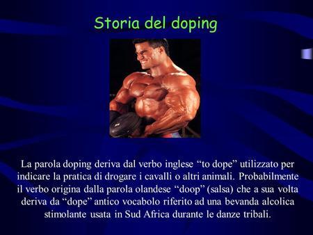 La parola doping deriva dal verbo inglese to dope utilizzato per indicare la pratica di drogare i cavalli o altri animali. Probabilmente il verbo origina.
