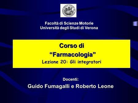 Corso di Farmacologia Farmacologia Lezione 20: Gli integratori Facoltà di Scienze Motorie Università degli Studi di Verona Docenti: Guido Fumagalli e Roberto.