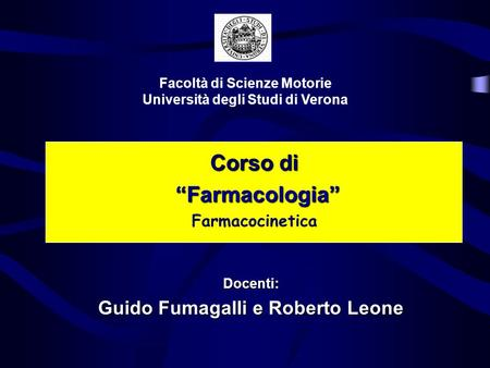Corso di Farmacologia Farmacologia Farmacocinetica Facoltà di Scienze Motorie Università degli Studi di Verona Docenti: Guido Fumagalli e Roberto Leone.