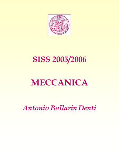 SISS 2005/2006 MECCANICA Antonio Ballarin Denti. CINEMATICA Descrizione geometrica del moto Studiamo: 1) Moto in una dimensione 2) Moto nel piano - Moto.