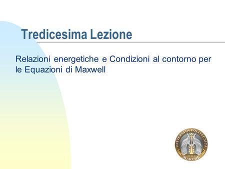 Tredicesima Lezione Relazioni energetiche e Condizioni al contorno per le Equazioni di Maxwell.