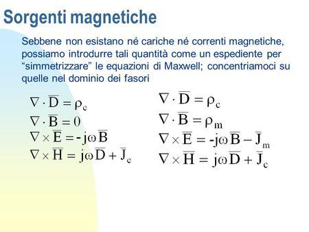 """Sorgenti magnetiche Sebbene non esistano né cariche né correnti magnetiche, possiamo introdurre tali quantità come un espediente per """"simmetrizzare"""" le."""