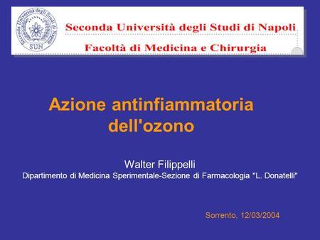Azione antinfiammatoria dell'ozono Walter Filippelli Dipartimento di Medicina Sperimentale-Sezione di Farmacologia L. Donatelli Sorrento, 12/03/2004.