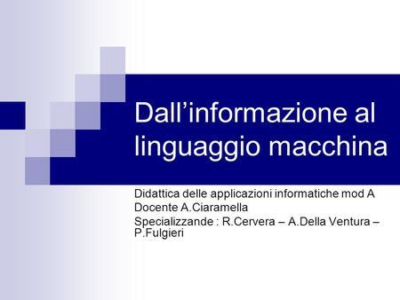 Dallinformazione al linguaggio macchina Didattica delle applicazioni informatiche mod A Docente A.Ciaramella Specializzande : R.Cervera – A.Della Ventura.