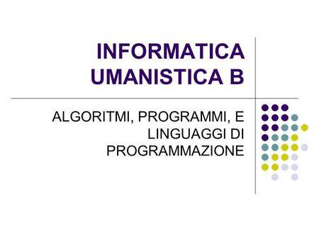 INFORMATICA UMANISTICA B ALGORITMI, PROGRAMMI, E LINGUAGGI DI PROGRAMMAZIONE.