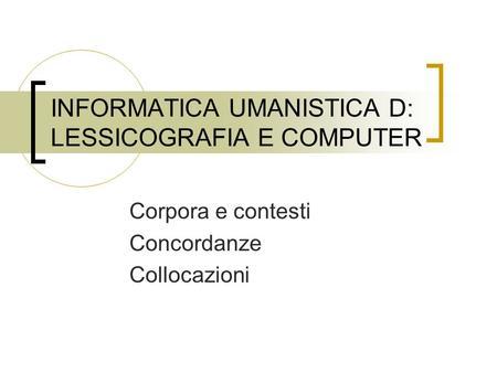 INFORMATICA UMANISTICA D: LESSICOGRAFIA E COMPUTER Corpora e contesti Concordanze Collocazioni.
