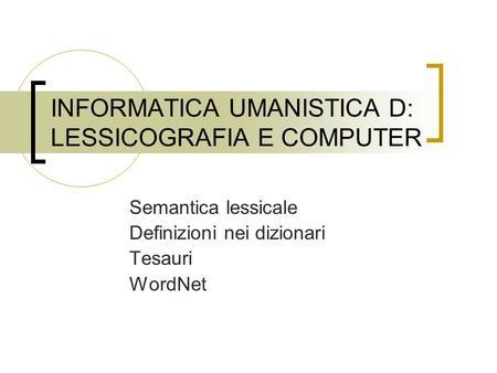 INFORMATICA UMANISTICA D: LESSICOGRAFIA E COMPUTER Semantica lessicale Definizioni nei dizionari Tesauri WordNet.