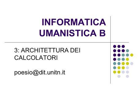 INFORMATICA UMANISTICA B 3: ARCHITETTURA DEI CALCOLATORI