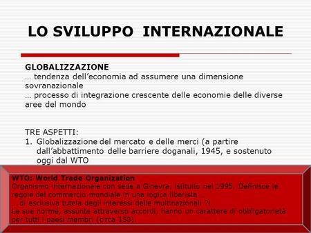 LO SVILUPPO INTERNAZIONALE GLOBALIZZAZIONE … tendenza delleconomia ad assumere una dimensione sovranazionale … processo di integrazione crescente delle.