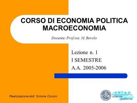Realizzazione dott. Simone Cicconi CORSO DI ECONOMIA POLITICA MACROECONOMIA Docente: Prof.ssa M. Bevolo Lezione n. 1 I SEMESTRE A.A. 2005-2006.
