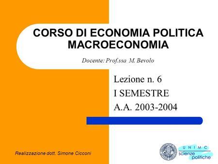 Realizzazione dott. Simone Cicconi CORSO DI ECONOMIA POLITICA MACROECONOMIA Docente: Prof.ssa M. Bevolo Lezione n. 6 I SEMESTRE A.A. 2003-2004.