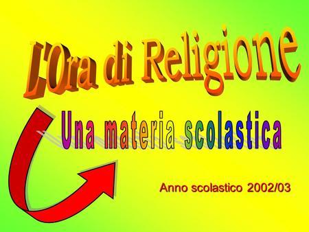 Anno scolastico 2002/03. Fra le tante materie scolastiche vi è anche lOra di RELIGIONE. Questa materia è a scelta. PERCHE SCELGO DI FARE RELIGIONE A SCUOLA?